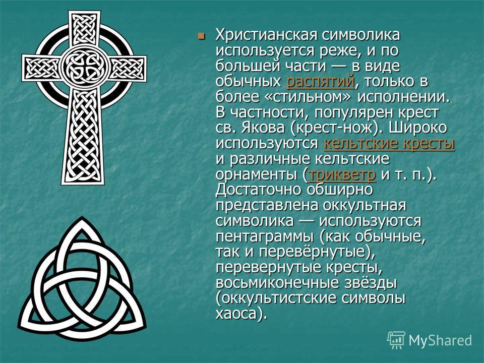 Христианская символика используется реже, и по большей части в виде обычных распятий, только в более «стильном» исполнении. В частности, популярен крест св. Якова (крест-нож). Широко используются кельтские кресты и различные кельтские орнаменты (трик