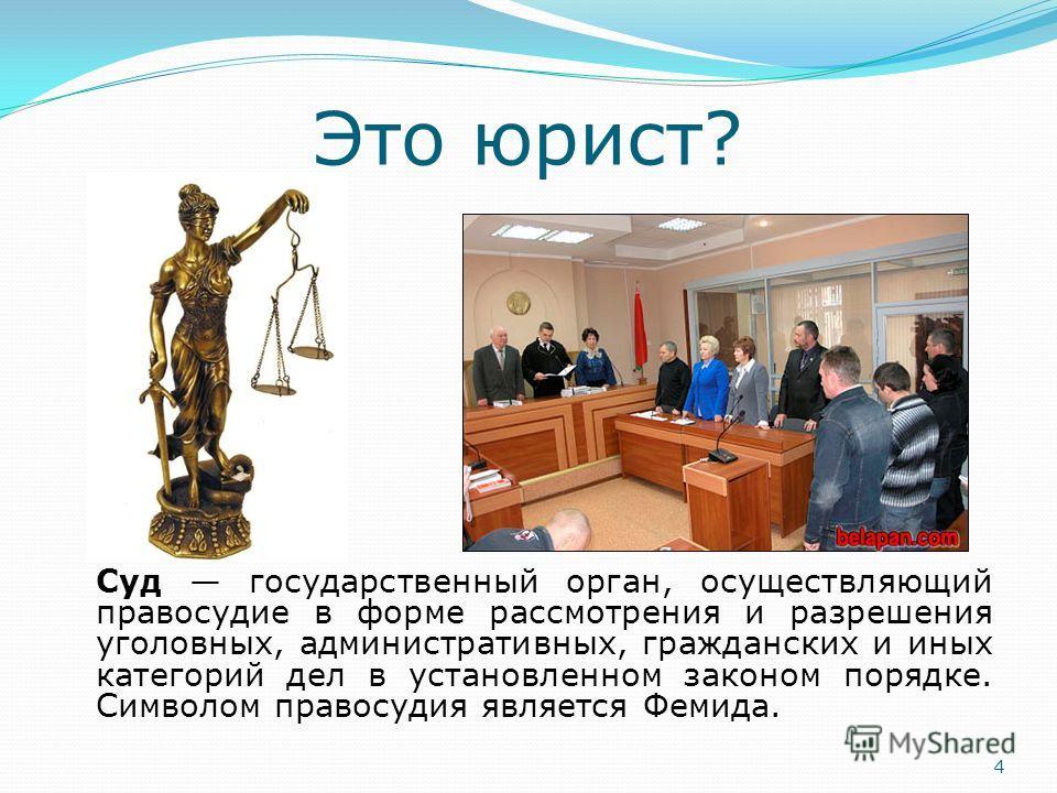 Это юрист? Суд государственный орган, осуществляющий правосудие в форме рассмотрения и разрешения уголовных, административных, гражданских и иных категорий дел в установленном законом порядке. Символом правосудия является Фемида. 4