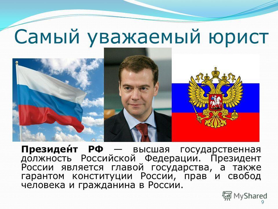 Самый уважаемый юрист Президе́нт РФ высшая государственная должность Российской Федерации. Президент России является главой государства, а также гарантом конституции России, прав и свобод человека и гражданина в России. 9