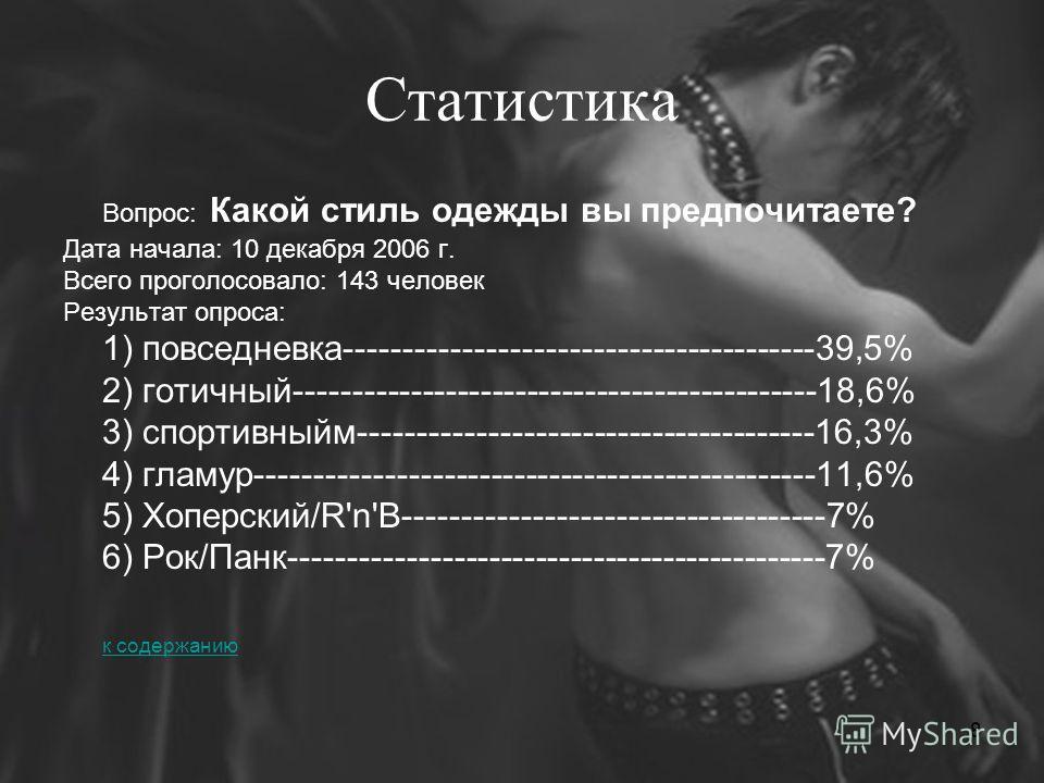 8 Статистика Вопрос: Какой стиль одежды вы предпочитаете? Дата начала: 10 декабря 2006 г. Всего проголосовало: 143 человек Результат опроса: 1) повседневка----------------------------------------39,5% 2) готичный--------------------------------------
