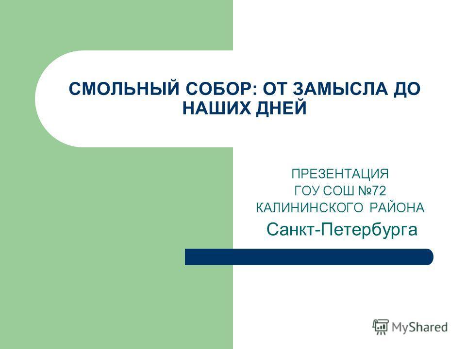 СМОЛЬНЫЙ СОБОР: ОТ ЗАМЫСЛА ДО НАШИХ ДНЕЙ ПРЕЗЕНТАЦИЯ ГОУ СОШ 72 КАЛИНИНСКОГО РАЙОНА Санкт-Петербурга