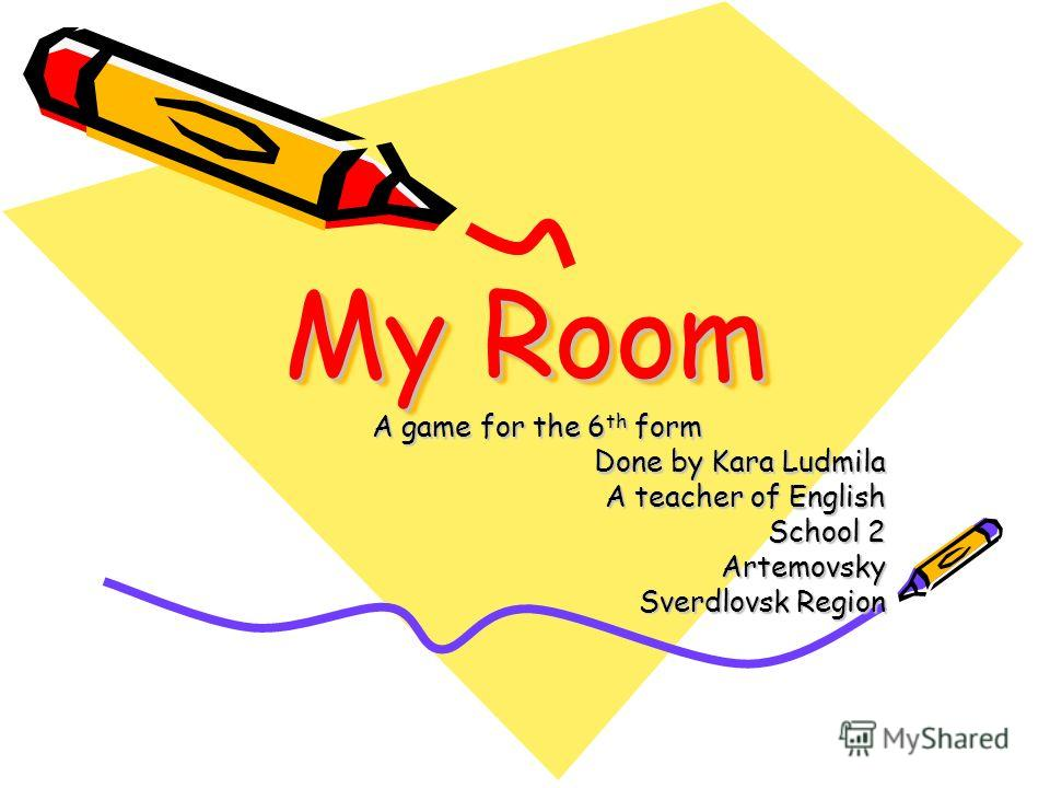My Room A game for the 6 th form Done by Kara Ludmila A teacher of English School 2 Artemovsky Sverdlovsk Region
