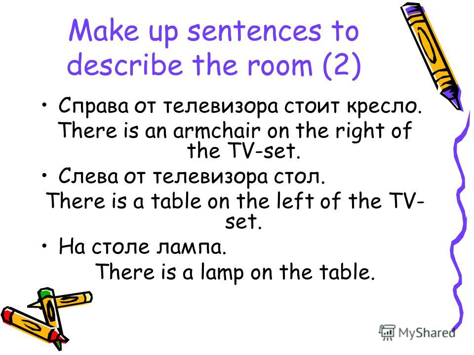 Make up sentences to describe the room (2) Справа от телевизора стоит кресло. There is an armchair on the right of the TV-set. Слева от телевизора стол. There is a table on the left of the TV- set. На столе лампа. There is a lamp on the table.