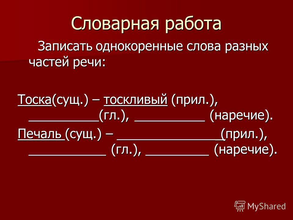 Словарная работа Записать однокоренные слова разных частей речи: Записать однокоренные слова разных частей речи: Тоска(сущ.) – тоскливый (прил.), __________(гл.), __________ (наречие). Печаль (сущ.) – ______________ (прил.), ___________ (гл.), ______