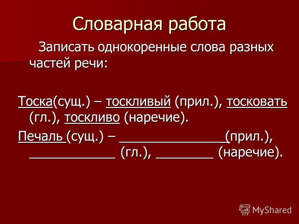 Словарная работа Записать однокоренные слова разных частей речи: Записать однокоренные слова разных частей речи: Тоска(сущ.) – тоскливый (прил.), тосковать (гл.), тоскливо (наречие). Печаль (сущ.) – ______________ (прил.), ____________ (гл.), _______