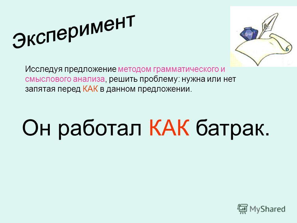 Исследуя предложение методом грамматического и смыслового анализа, решить проблему: нужна или нет запятая перед КАК в данном предложении. Он работал КАК батрак.