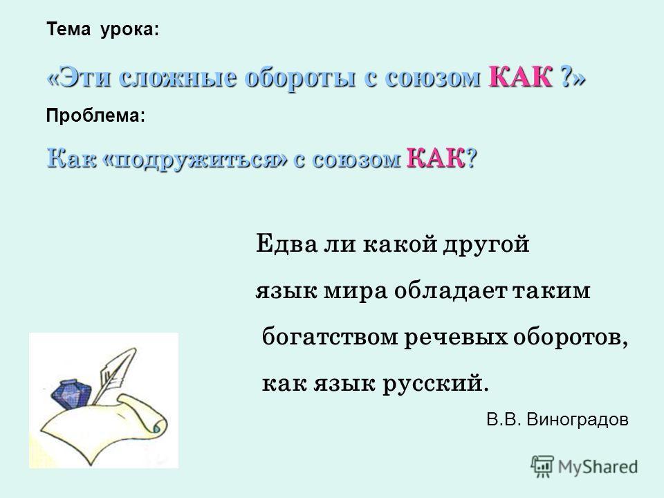 Тема урока: « Эти сложные обороты с союзом КАК ?» Проблема: Как «подружиться» с союзом КАК? Едва ли какой другой язык мира обладает таким богатством речевых оборотов, как язык русский. В.В. Виноградов