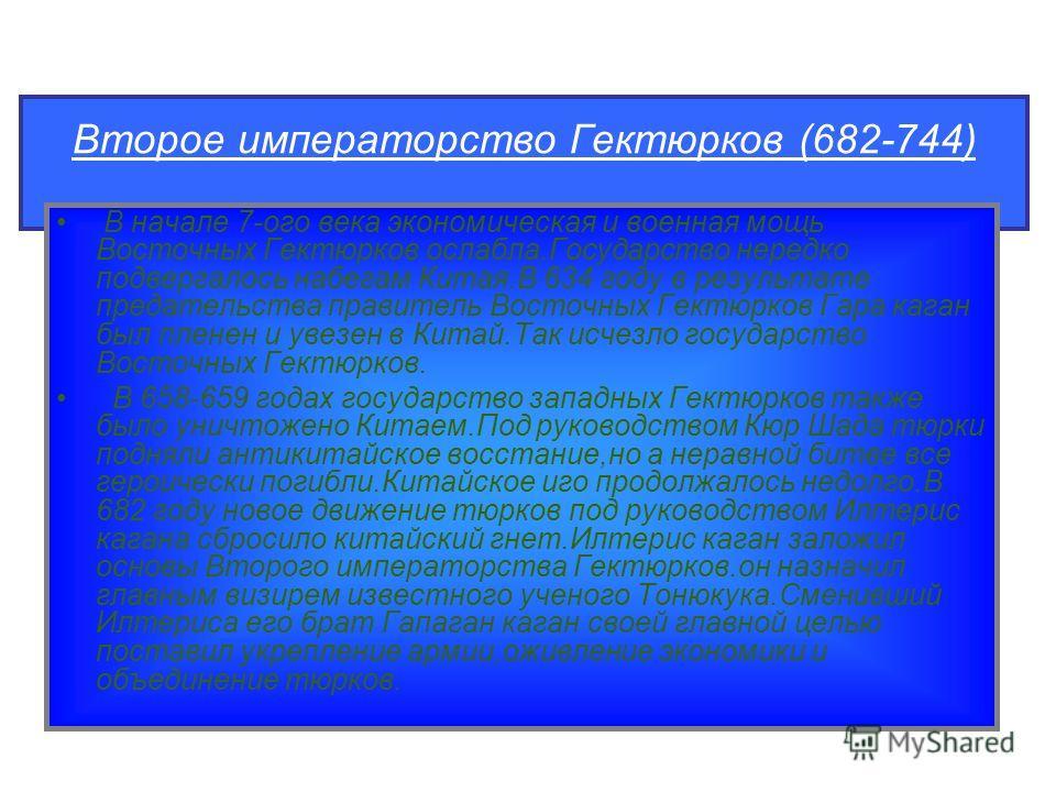 Второе императорство Гектюрков (682-744) В начале 7-ого века экономическая и военная мощь Восточных Гектюрков ослабла.Государство нередко подвергалось набегам Китая.В 634 году в результате предательства правитель Восточных Гектюрков Гара каган был пл