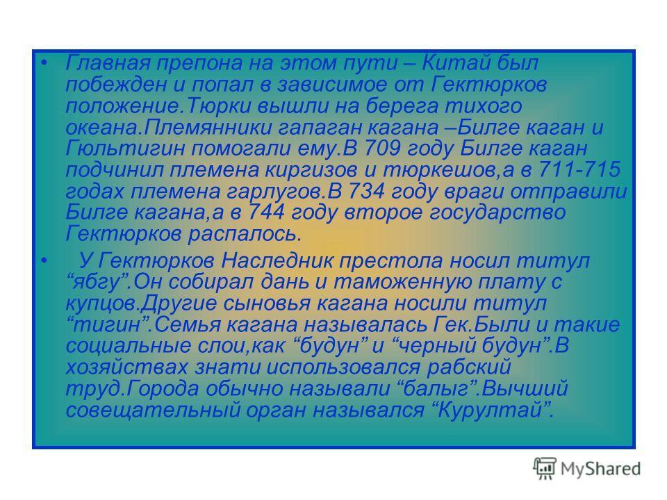 Главная препона на этом пути – Китай был побежден и попал в зависимое от Гектюрков положение.Тюрки вышли на берега тихого океана.Племянники гапаган кагана –Билге каган и Гюльтигин помогали ему.В 709 году Билге каган подчинил племена киргизов и тюркеш