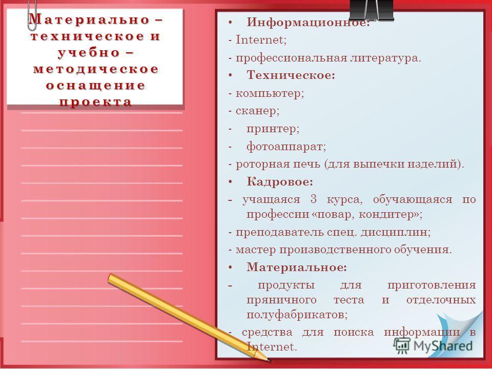 Материально – техническое и учебно – методическое оснащение проекта Информационное: - Internet; - профессиональная литература. Техническое: - компьютер; - сканер; -принтер; -фотоаппарат; - роторная печь (для выпечки изделий). Кадровое: - учащаяся 3 к