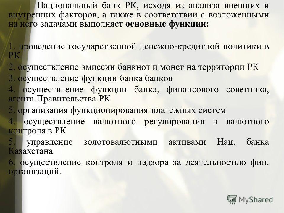 Национальный банк РК, исходя из анализа внешних и внутренних факторов, а также в соответствии с возложенными на него задачами выполняет основные функции: 1. проведение государственной денежно-кредитной политики в РК 2. осуществление эмиссии банкнот и