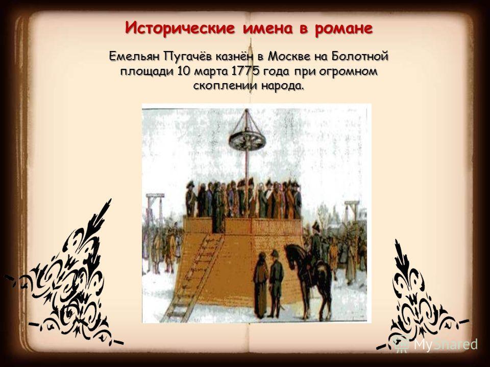 Исторические имена в романе Емельян Пугачёв казнён в Москве на Болотной площади 10 марта 1775 года при огромном скоплении народа.