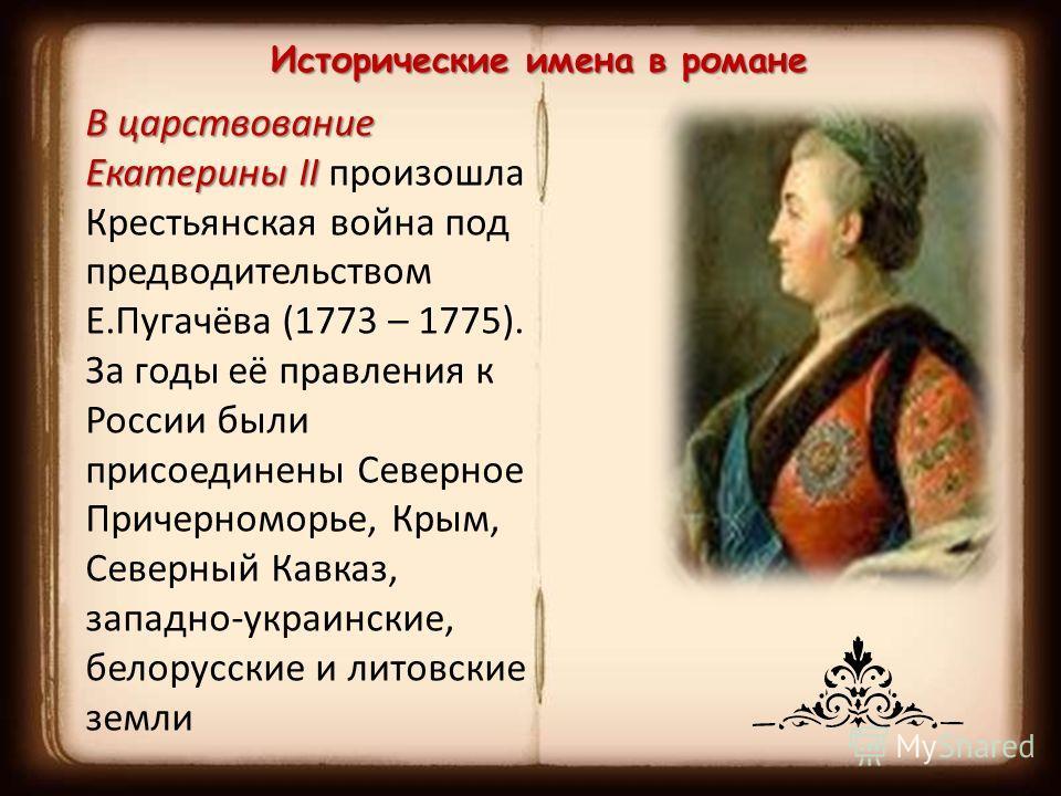 Исторические имена в романе В царствование Екатерины II В царствование Екатерины II произошла Крестьянская война под предводительством Е.Пугачёва (1773 – 1775). За годы её правления к России были присоединены Северное Причерноморье, Крым, Северный Ка