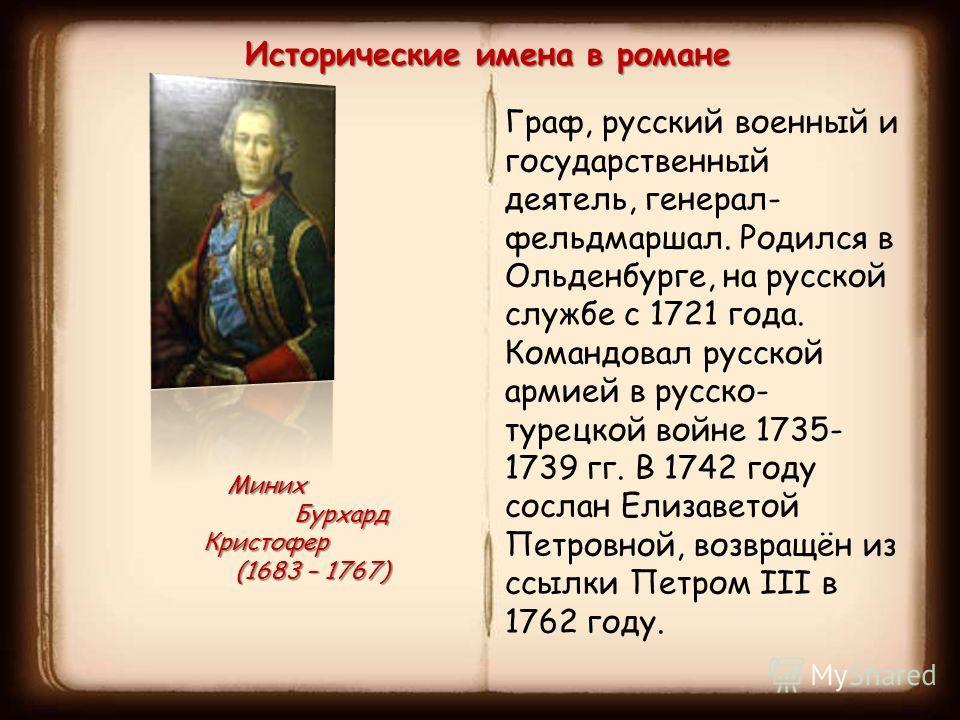 Исторические имена в романе Миних Бурхард Кристофер Бурхард Кристофер (1683 – 1767) (1683 – 1767) Граф, русский военный и государственный деятель, генерал- фельдмаршал. Родился в Ольденбурге, на русской службе с 1721 года. Командовал русской армией в