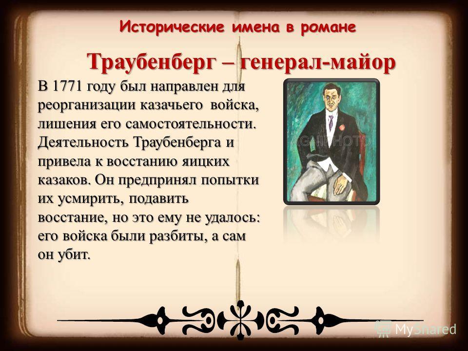 Исторические имена в романе Траубенберг – генерал-майор В 1771 году был направлен для реорганизации казачьего войска, лишения его самостоятельности. Деятельность Траубенберга и привела к восстанию яицких казаков. Он предпринял попытки их усмирить, по