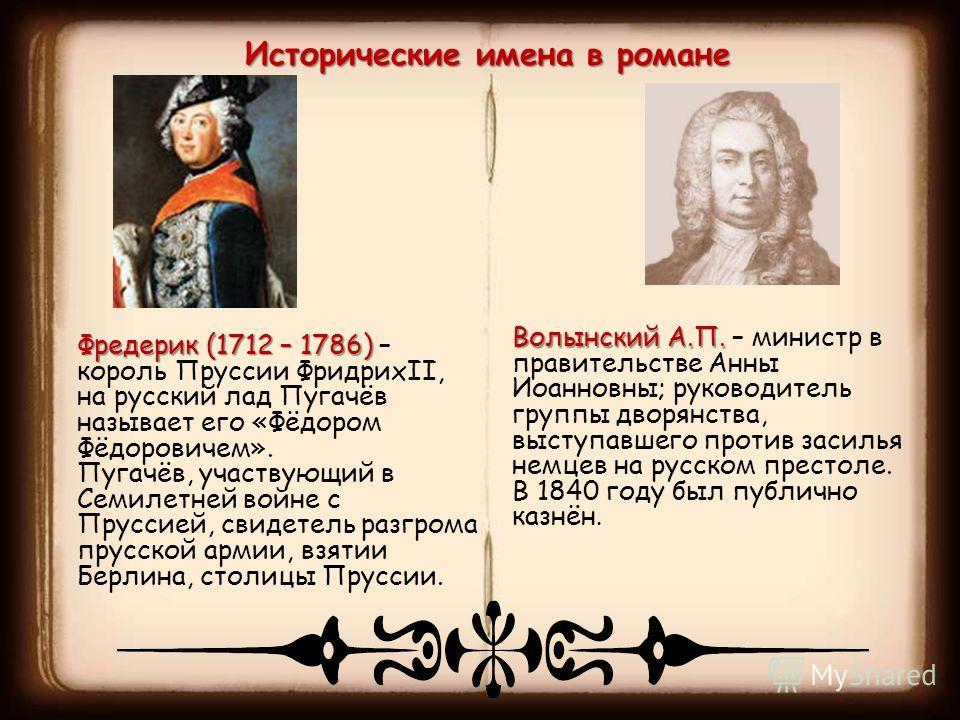Исторические имена в романе Фредерик (1712 – 1786) Фредерик (1712 – 1786) – король Пруссии ФридрихII, на русский лад Пугачёв называет его «Фёдором Фёдоровичем». Пугачёв, участвующий в Семилетней войне с Пруссией, свидетель разгрома прусской армии, вз