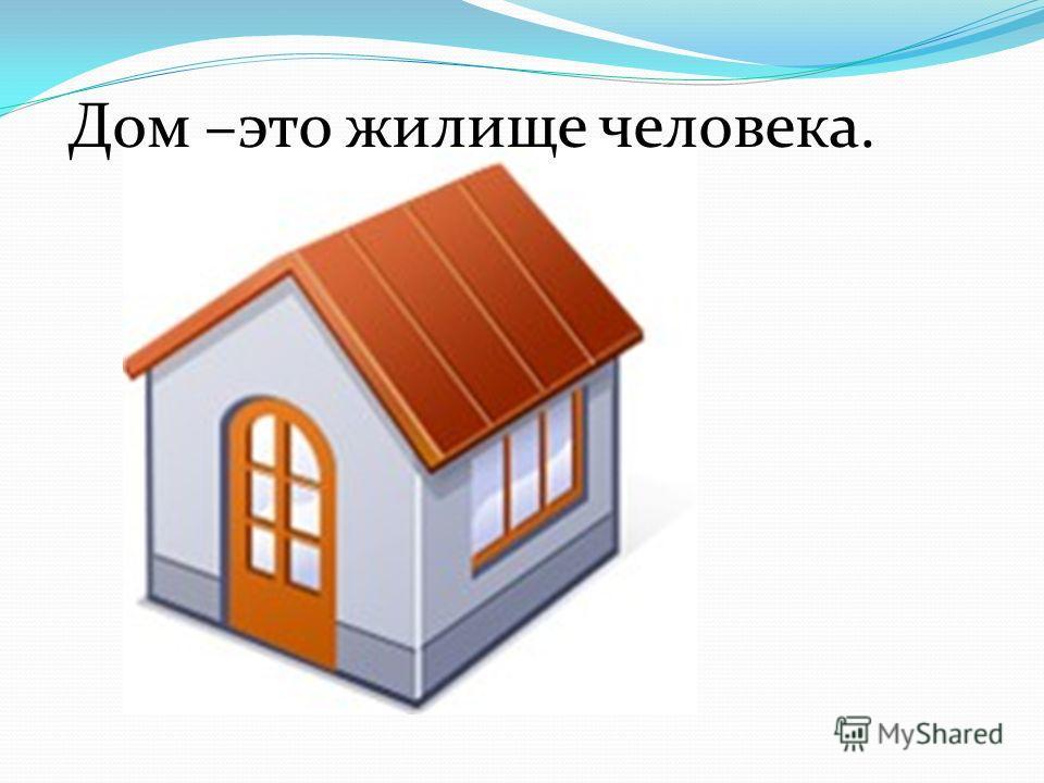 Дом –это жилище человека.