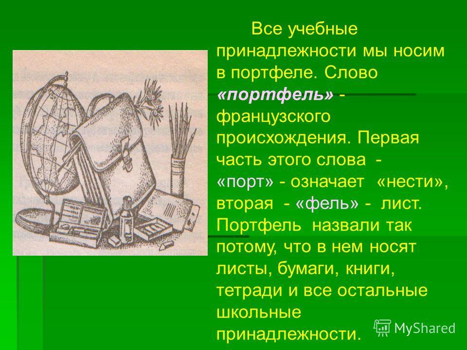 Все учебные принадлежности мы носим в портфеле. Слово «портфель» - французского происхождения. Первая часть этого слова - «порт» - означает «нести», вторая - «фель» - лист. Портфель назвали так потому, что в нем носят листы, бумаги, книги, тетради и
