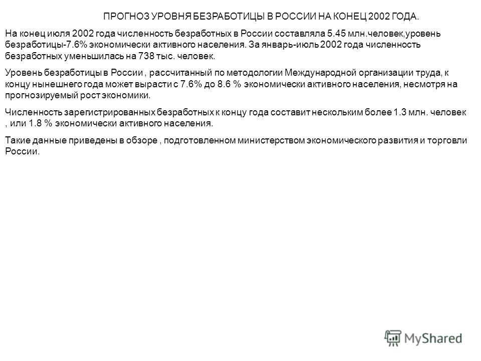 ПРОГНОЗ УРОВНЯ БЕЗРАБОТИЦЫ В РОССИИ НА КОНЕЦ 2002 ГОДА. На конец июля 2002 года численность безработных в России составляла 5.45 млн.человек,уровень безработицы-7.6% экономически активного населения. За январь-июль 2002 года численность безработных у