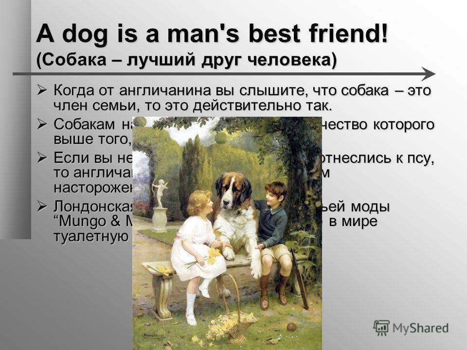A dog is a man's best friend! (Собака – лучший друг человека) Когда от англичанина вы слышите, что собака – это член семьи, то это действительно так. Когда от англичанина вы слышите, что собака – это член семьи, то это действительно так. Собакам на о