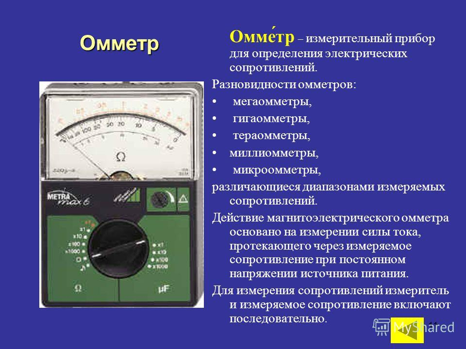 11 Омме́тр – измерительный прибор для определения электрических сопротивлений. Разновидности омметров: мегаомметры, гигаомметры, тераомметры, миллиомметры, микроомметры, различающиеся диапазонами измеряемых сопротивлений. Действие магнитоэлектрическо