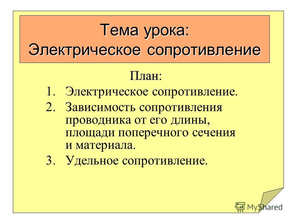 Тема урока: Электрическое сопротивление План: 1.Электрическое сопротивление. 2.Зависимость сопротивления проводника от его длины, площади поперечного сечения и материала. 3.Удельное сопротивление.