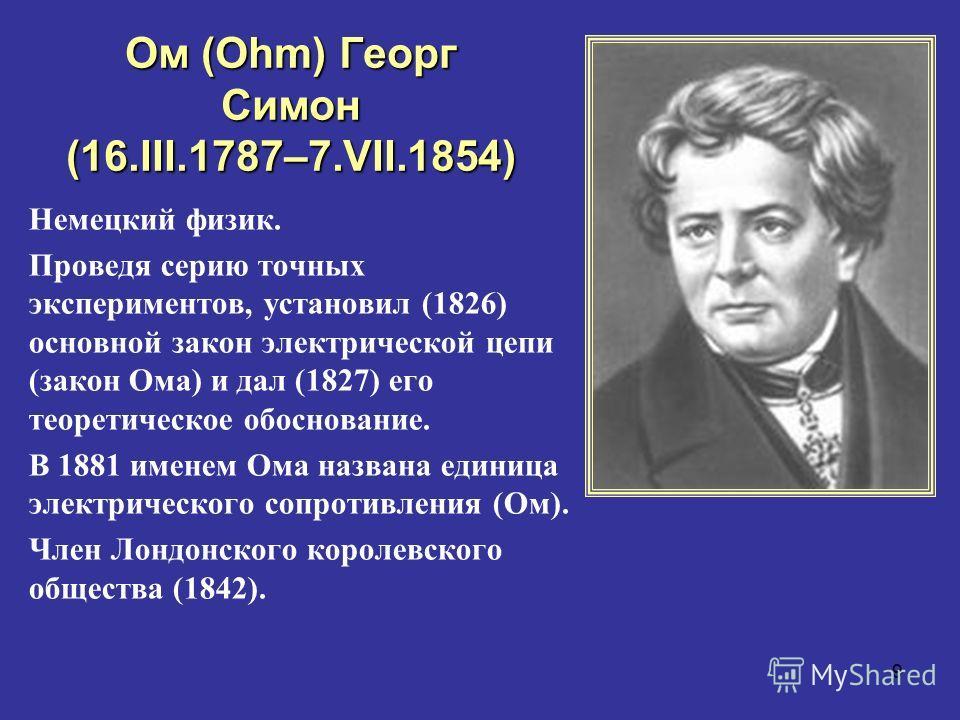 9 Ом (Ohm) Георг Симон (16.III.1787–7.VII.1854) Немецкий физик. Проведя серию точных экспериментов, установил (1826) основной закон электрической цепи (закон Ома) и дал (1827) его теоретическое обоснование. В 1881 именем Ома названа единица электриче