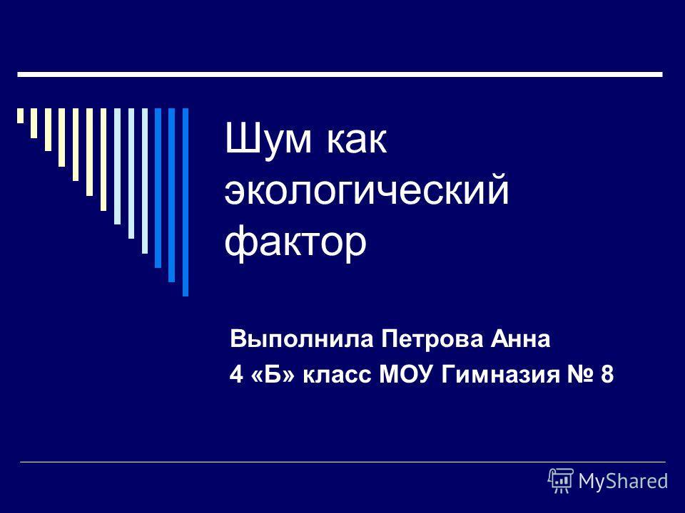 Шум как экологический фактор Выполнила Петрова Анна 4 «Б» класс МОУ Гимназия 8