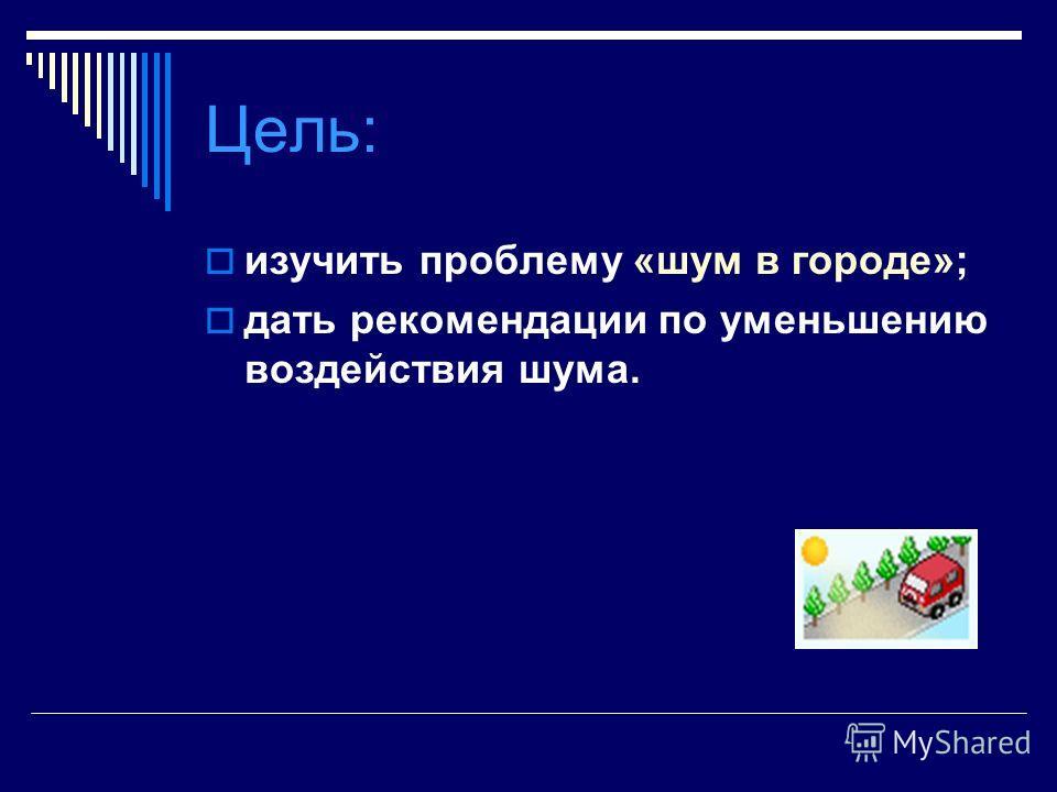 Цель: изучить проблему «шум в городе»; дать рекомендации по уменьшению воздействия шума.