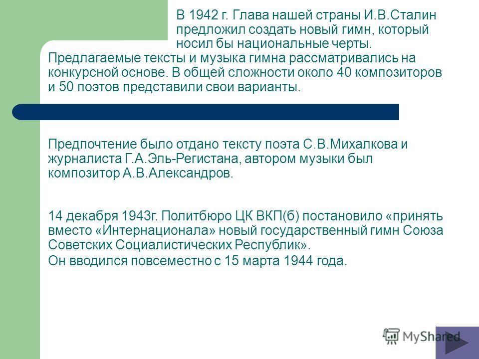 В 1942 г. Глава нашей страны И.В.Сталин предложил создать новый гимн, который носил бы национальные черты. Предлагаемые тексты и музыка гимна рассматривались на конкурсной основе. В общей сложности около 40 композиторов и 50 поэтов представили свои в