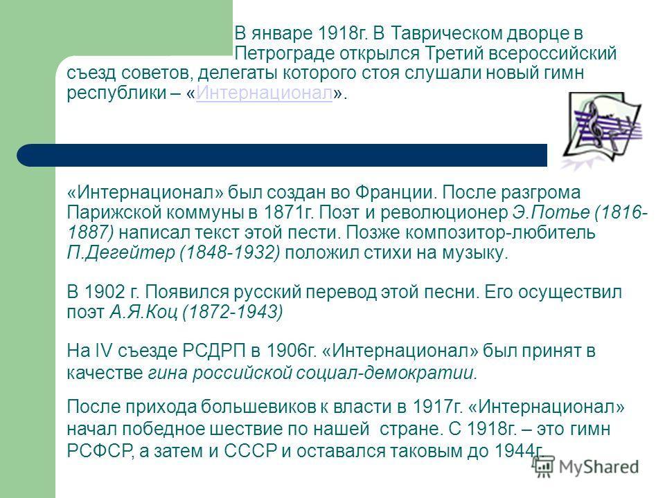 В январе 1918г. В Таврическом дворце в Петрограде открылся Третий всероссийский съезд советов, делегаты которого стоя слушали новый гимн республики – «Интернационал». «Интернационал» был создан во Франции. После разгрома Парижской коммуны в 1871г. По