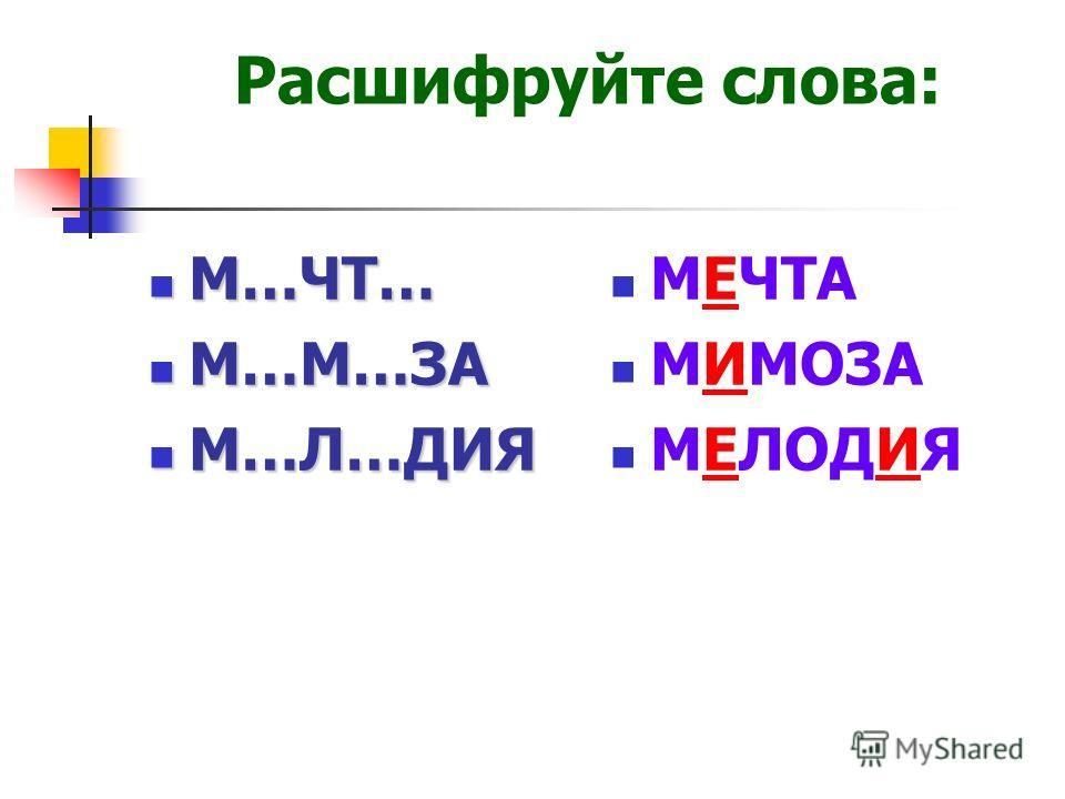 Расшифруйте слова: М…ЧТ… М…ЧТ… М…М…ЗА М…М…ЗА М…Л…ДИЯ М…Л…ДИЯ МЕЧТА МИМОЗА МЕЛОДИЯ