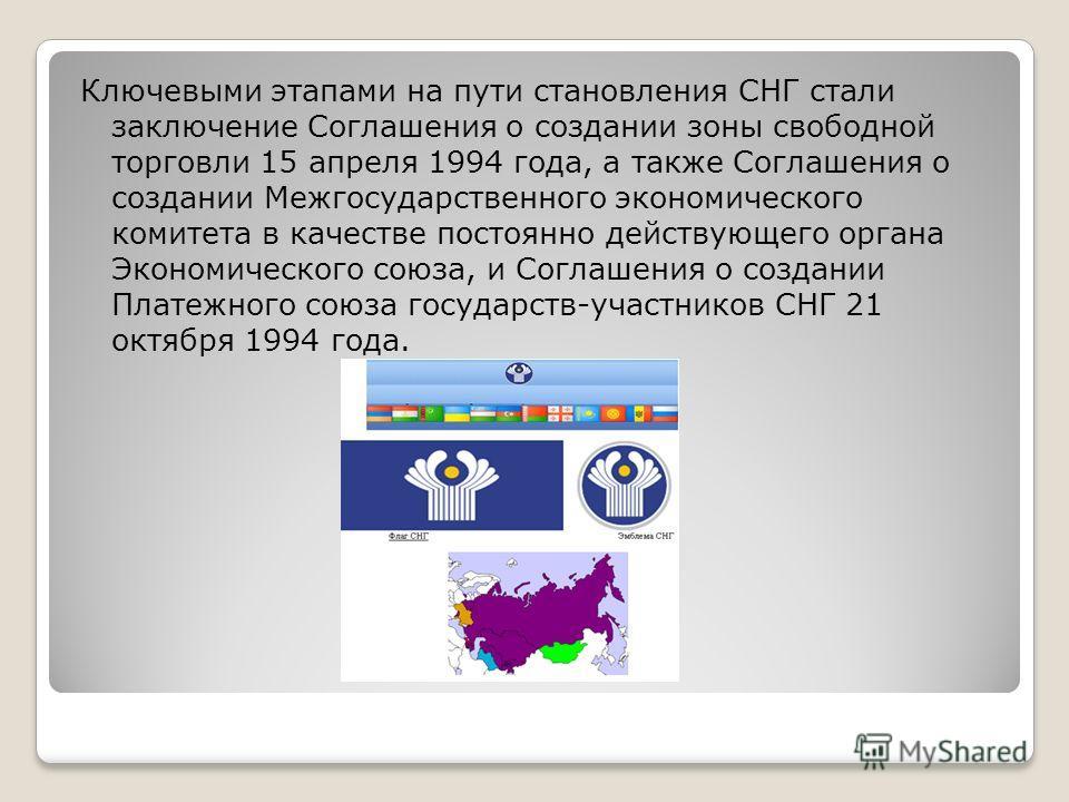 Ключевыми этапами на пути становления СНГ стали заключение Соглашения о создании зоны свободной торговли 15 апреля 1994 года, а также Соглашения о создании Межгосударственного экономического комитета в качестве постоянно действующего органа Экономиче
