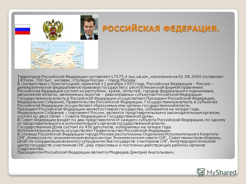 РОССИЙСКАЯ ФЕДЕРАЦИЯ. Территория Российской Федерации составляет 17075,4 тыс.кв.км., население на 01.08.2004 составляет 143 млн. 700 тыс. человек. Столица России – город Москва. В соответствии с Конституцией, принятой 12 декабря 1993 года, Российская