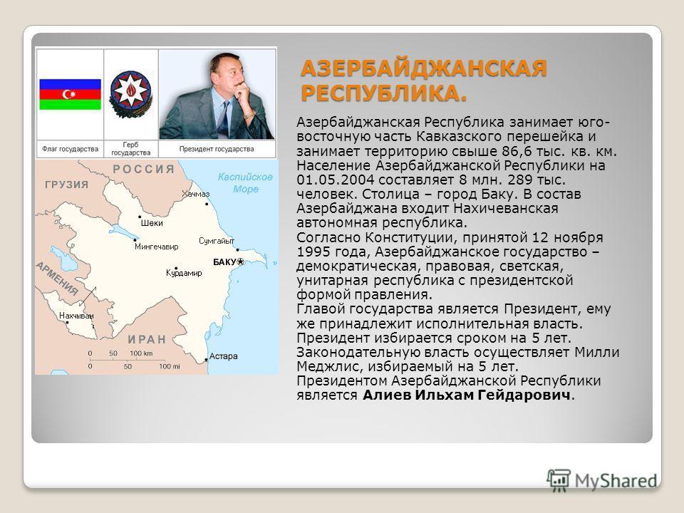 АЗЕРБАЙДЖАНСКАЯ РЕСПУБЛИКА. Азербайджанская Республика занимает юго- восточную часть Кавказского перешейка и занимает территорию свыше 86,6 тыс. кв. км. Население Азербайджанской Республики на 01.05.2004 составляет 8 млн. 289 тыс. человек. Столица –