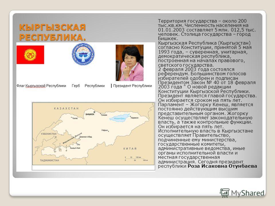 КЫРГЫЗСКАЯ РЕСПУБЛИКА. Территория государства – около 200 тыс.кв.км. Численность населения на 01.01.2003 составляет 5 млн. 012,5 тыс. человек. Столица государства – город Бишкек. Кыргызская Республика (Кыргызстан) согласно Конституции, принятой 5 мая