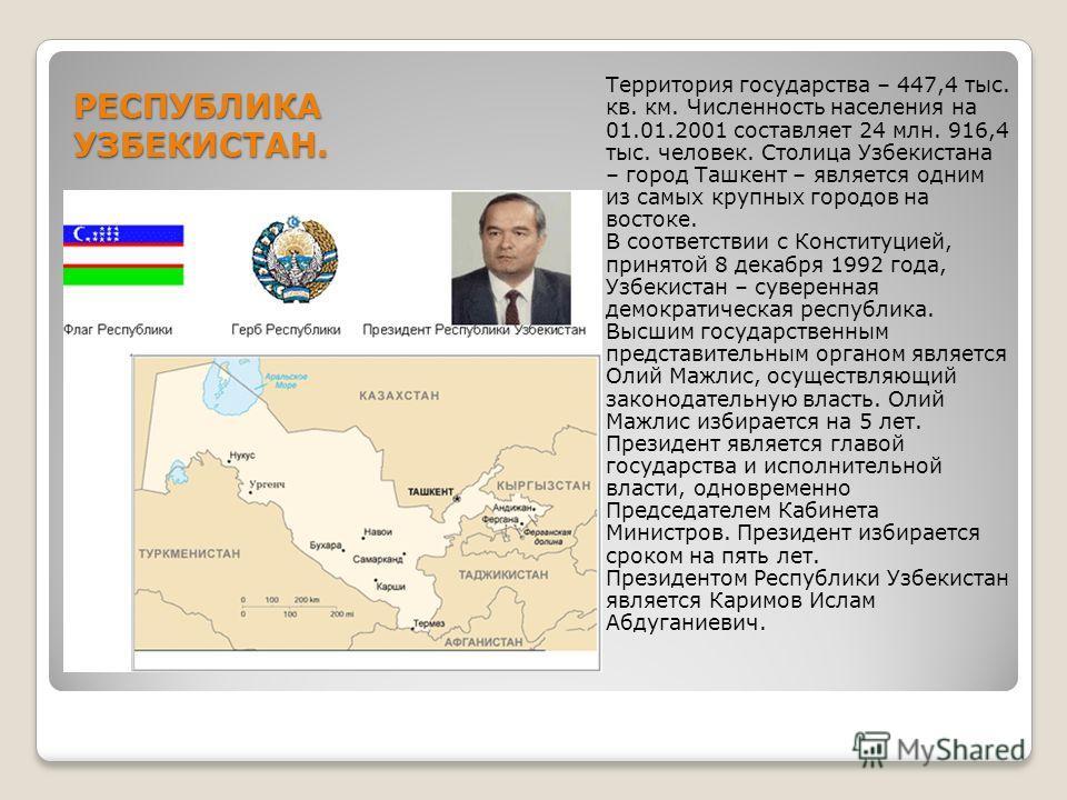 РЕСПУБЛИКА УЗБЕКИСТАН. Территория государства – 447,4 тыс. кв. км. Численность населения на 01.01.2001 составляет 24 млн. 916,4 тыс. человек. Столица Узбекистана – город Ташкент – является одним из самых крупных городов на востоке. В соответствии с К