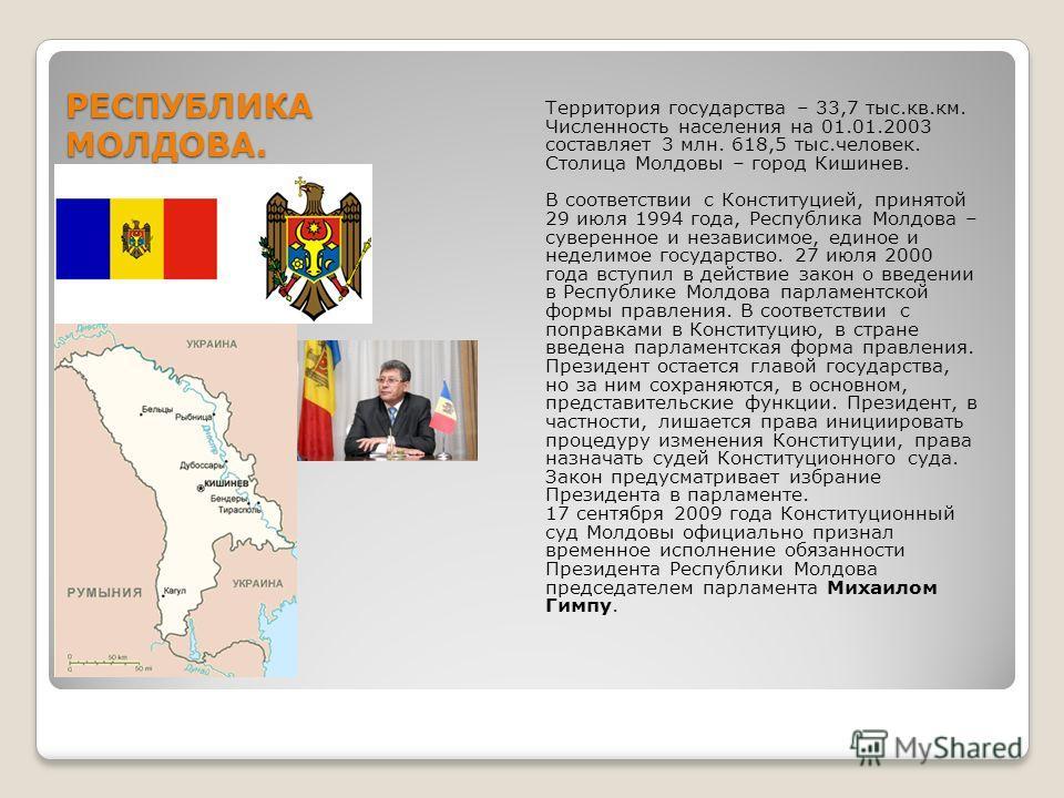 РЕСПУБЛИКА МОЛДОВА. Территория государства – 33,7 тыс.кв.км. Численность населения на 01.01.2003 составляет 3 млн. 618,5 тыс.человек. Столица Молдовы – город Кишинев. В соответствии с Конституцией, принятой 29 июля 1994 года, Республика Молдова – сув