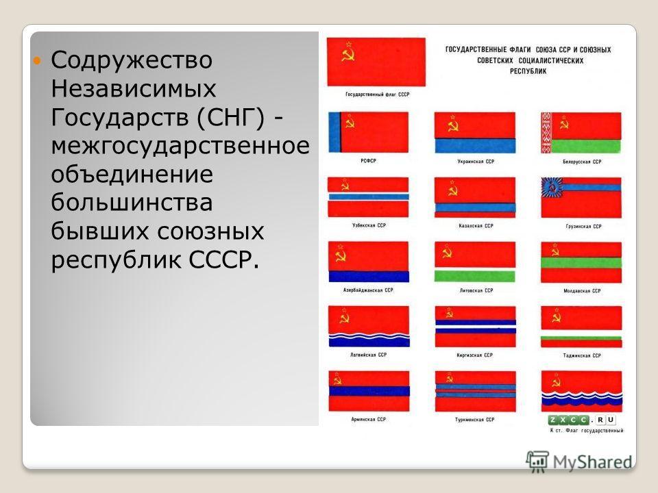 Содружество Независимых Государств (СНГ) - межгосударственное объединение большинства бывших союзных республик СССР.
