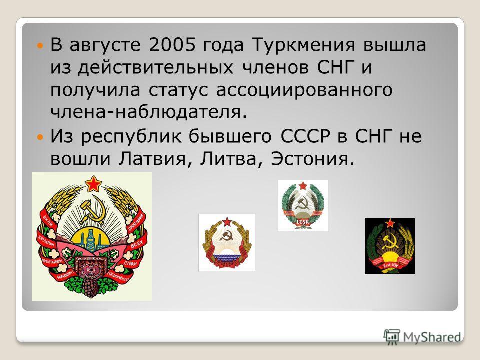В августе 2005 года Туркмения вышла из действительных членов СНГ и получила статус ассоциированного члена-наблюдателя. Из республик бывшего СССР в СНГ не вошли Латвия, Литва, Эстония.