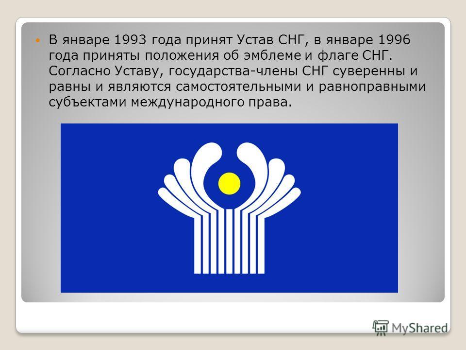В январе 1993 года принят Устав СНГ, в январе 1996 года приняты положения об эмблеме и флаге СНГ. Согласно Уставу, государства-члены СНГ суверенны и равны и являются самостоятельными и равноправными субъектами международного права.