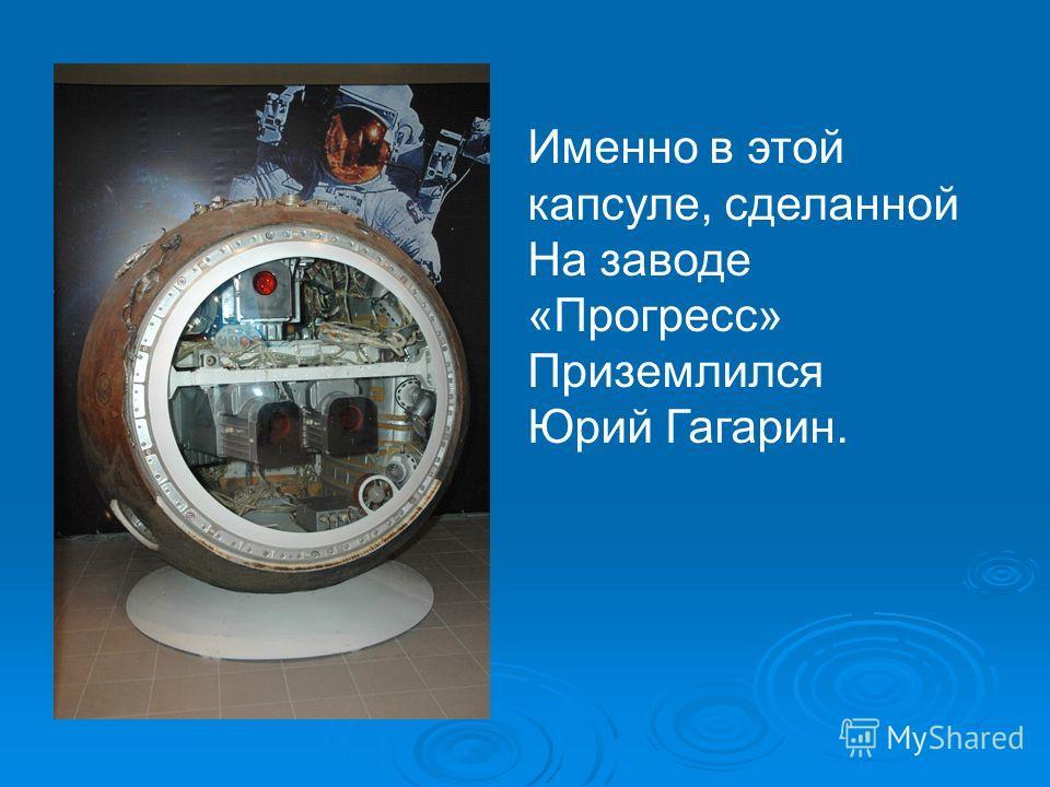 Именно в этой капсуле, сделанной На заводе «Прогресс» Приземлился Юрий Гагарин.