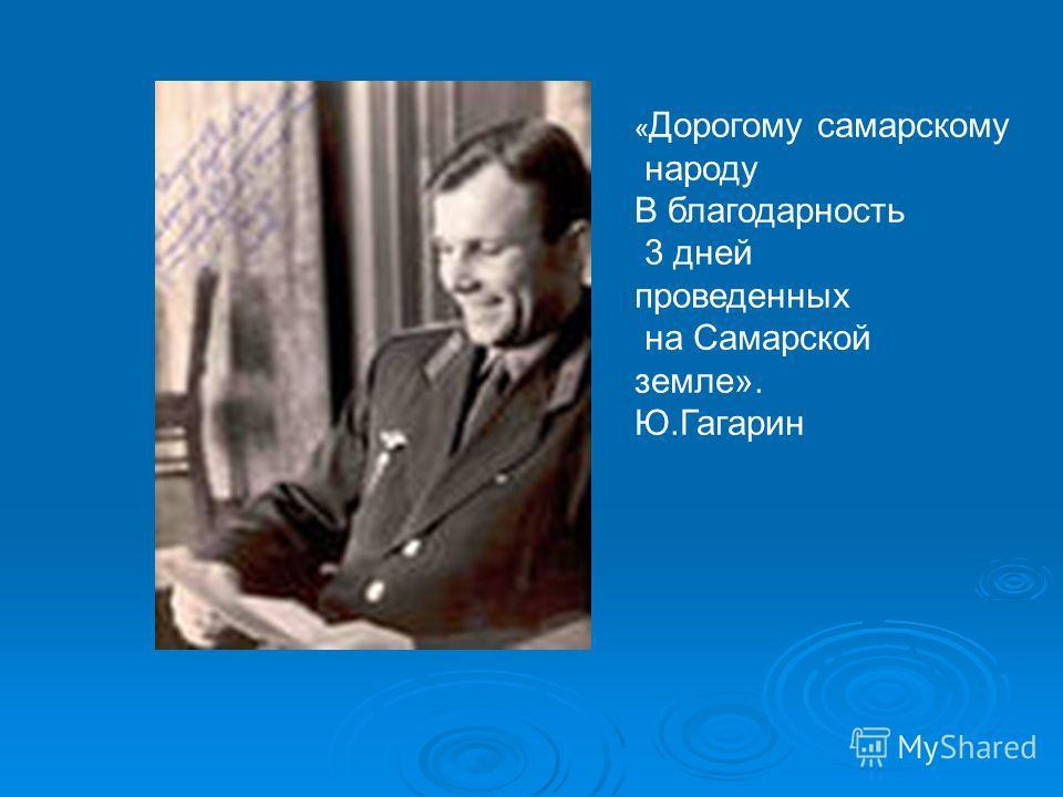 « Дорогому самарскому народу В благодарность 3 дней проведенных на Самарской земле». Ю.Гагарин