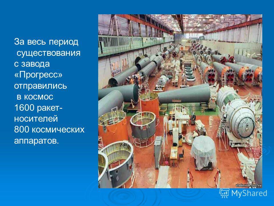 За весь период существования с завода «Прогресс» отправились в космос 1600 ракет- носителей 800 космических аппаратов.