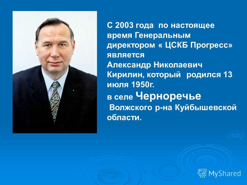 С 2003 года по настоящее время Генеральным директором « ЦСКБ Прогресс» является Александр Николаевич Кирилин, который родился 13 июля 1950г. в селе Черноречье Волжского р-на Куйбышевской области.