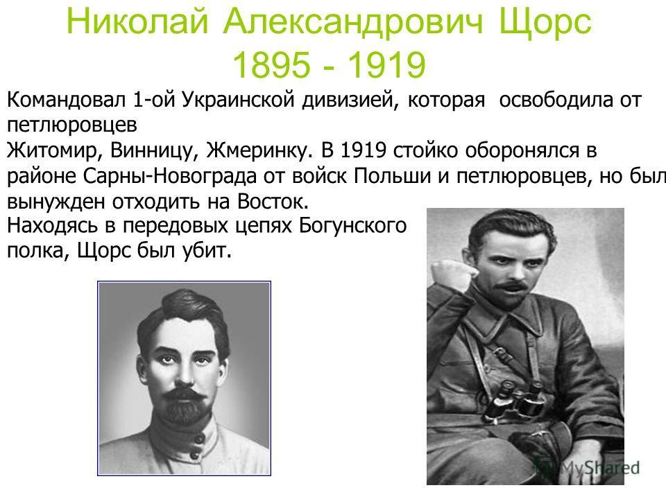 Николай Александрович Щорс 1895 - 1919 Командовал 1-ой Украинской дивизией, которая освободила от петлюровцев Житомир, Винницу, Жмеринку. В 1919 стойко оборонялся в районе Сарны-Новограда от войск Польши и петлюровцев, но был вынужден отходить на Вос