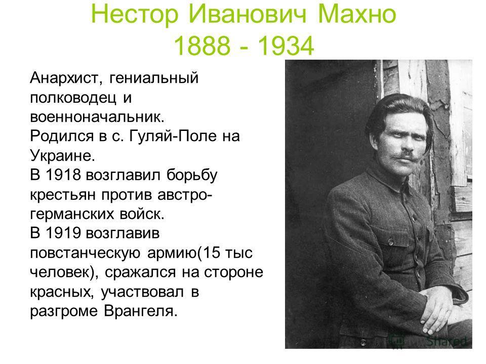 Анархист, гениальный полководец и военноначальник. Родился в с. Гуляй-Поле на Украине. В 1918 возглавил борьбу крестьян против австро- германских войск. В 1919 возглавив повстанческую армию(15 тыс человек), сражался на стороне красных, участвовал в р