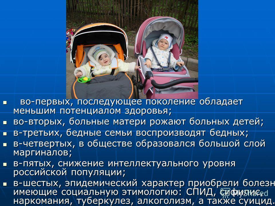 во-первых, последующее поколение обладает меньшим потенциалом здоровья; во-первых, последующее поколение обладает меньшим потенциалом здоровья; во-вторых, больные матери рожают больных детей; во-вторых, больные матери рожают больных детей; в-третьих,