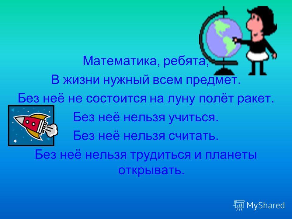 Математика, ребята, В жизни нужный всем предмет. Без неё не состоится на луну полёт ракет. Без неё нельзя учиться. Без неё нельзя считать. Без неё нельзя трудиться и планеты открывать.