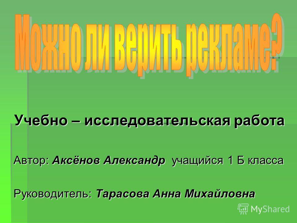 Учебно – исследовательская работа Автор: Аксёнов Александр учащийся 1 Б класса Руководитель: Тарасова Анна Михайловна